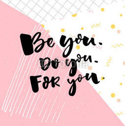 Be you, do you, for you.