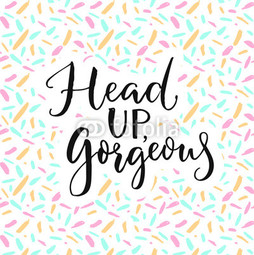 Head up, gorgeous.