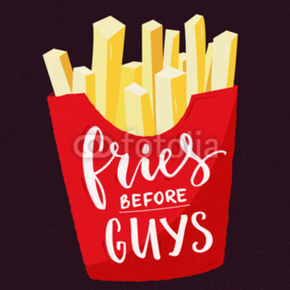 Fries before guys.